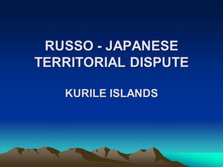 RUSSO - JAPANESE TERRITORIAL DISPUTE KURILE ISLANDS.