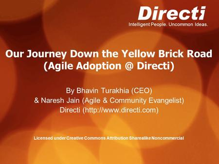 Intelligent People. Uncommon Ideas. Our Journey Down the Yellow Brick Road (Agile Directi) By Bhavin Turakhia (CEO) & Naresh Jain (Agile & Community.