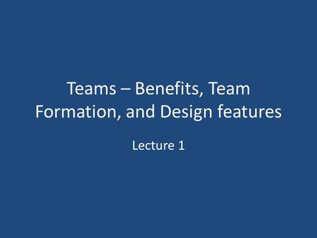 Teams – Benefits, Team Formation, and Design features Lecture 1.