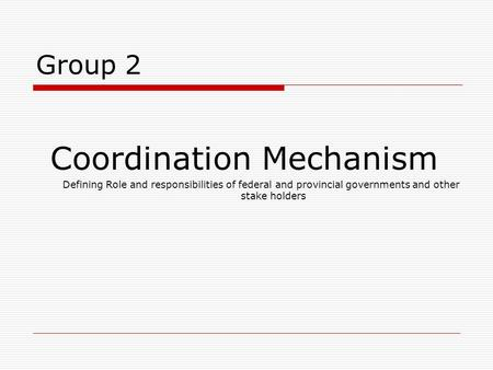 Group 2 Coordination Mechanism Defining Role and responsibilities of federal and provincial governments and other stake holders.