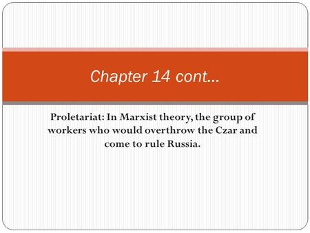 Proletariat: In Marxist theory, the group of workers who would overthrow the Czar and come to rule Russia. Chapter 14 cont…