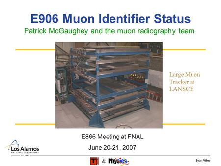 Ivan Vitev & E906 Muon Identifier Status Patrick McGaughey and the muon radiography team E866 Meeting at FNAL June 20-21, 2007 Large Muon Tracker at LANSCE.