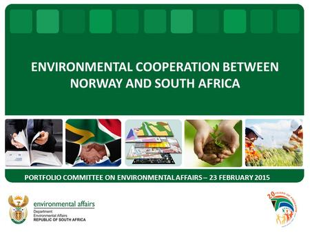 ENVIRONMENTAL COOPERATION BETWEEN NORWAY AND SOUTH AFRICA PORTFOLIO COMMITTEE ON ENVIRONMENTAL AFFAIRS – 23 FEBRUARY 2015.