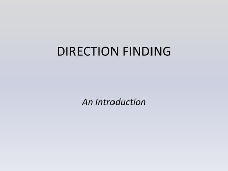 DIRECTION FINDING An Introduction. Agenda Why do we do it? Getting Started More developed techniques What we do in WADARC Rules Summary.