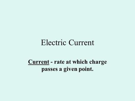 Electric Current Current - rate at which charge passes a given point.