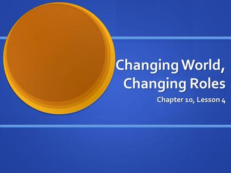 Changing World, Changing Roles Chapter 10, Lesson 4.