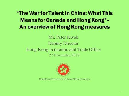"""The War for Talent in China: What This Means for Canada and Hong Kong"" - An overview of Hong Kong measures Mr. Peter Kwok Deputy Director Hong Kong Economic."