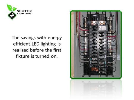 The savings with energy efficient LED lighting is realized before the first fixture is turned on.