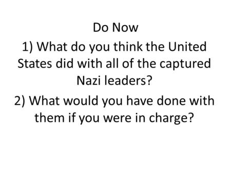 Do Now 1) What do you think the United States did with all of the captured Nazi leaders? 2) What would you have done with them if you were in charge?