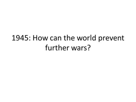 1945: How can the world prevent further wars?. Conferences before and after the WWII Jalta February 1945Potsdam July 1945.