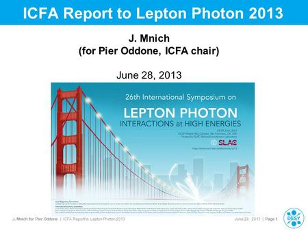 J. Mnich for Pier Oddone | ICFA Report to Lepton Photon 2013 June 28, 2013 | Page 1 ICFA Report to Lepton Photon 2013 J. Mnich (for Pier Oddone, ICFA chair)