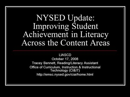 NYSED Update: Improving Student Achievement in Literacy Across the Content Areas LIASCD October 17, 2008 Tracey Bennett, Reading/Literacy Assistant Office.