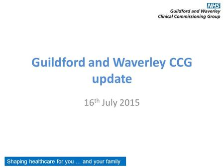 Guildford and Waverley CCG update 16 th July 2015 Shaping healthcare for you … and your family.