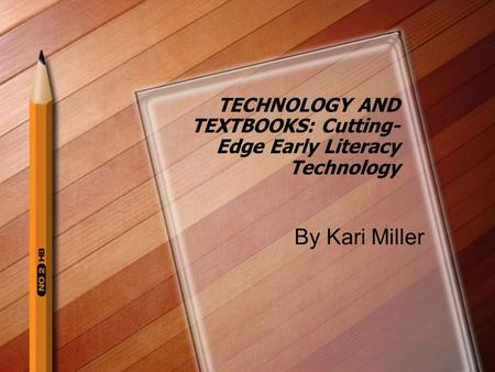 TECHNOLOGY AND TEXTBOOKS: Cutting- Edge Early Literacy Technology By Kari Miller.