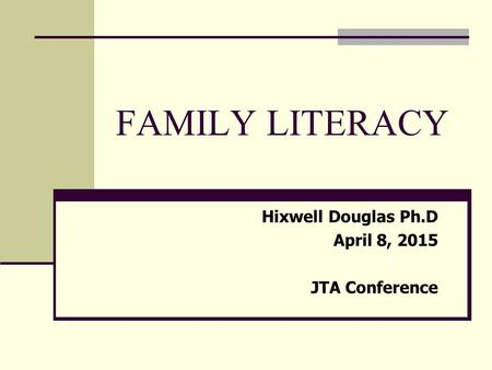 FAMILY LITERACY Hixwell Douglas Ph.D April 8, 2015 JTA Conference.
