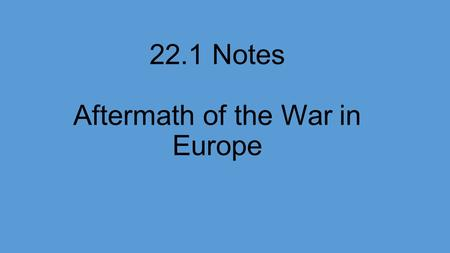 22.1 Notes Aftermath of the War in Europe. Wartime Conferences and Postwar Problems Victory over the Axis powers brought on a whole new set of problems.