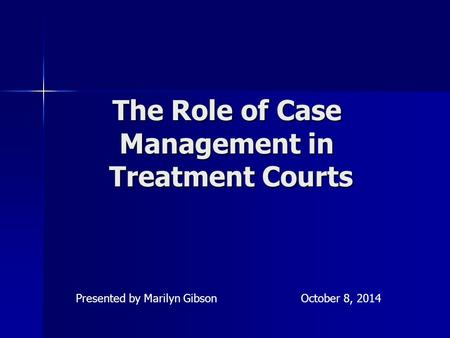 The Role of Case Management in Treatment Courts Presented by Marilyn GibsonOctober 8, 2014.