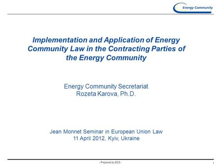 - Prepared by ECS - 1 Implementation and Application of Energy Community Law in the Contracting Parties of the Energy Community Energy Community Secretariat.