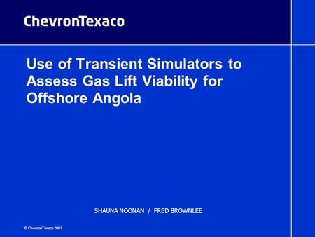 © ChevronTexaco 2001 Use of Transient Simulators to Assess Gas Lift Viability for Offshore Angola 2002 North American Gas Lift Workshop SHAUNA NOONAN /