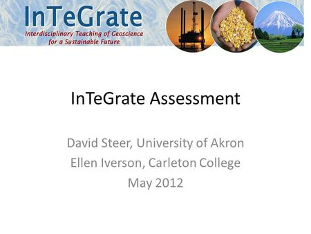 InTeGrate Assessment David Steer, University of Akron Ellen Iverson, Carleton College May 2012.