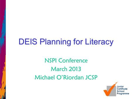 Junior Certificate School Programme DEIS Planning for Literacy NSPI Conference March 2013 Michael O'Riordan JCSP.