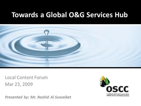 Towards a Global O&G Services Hub Local Content Forum Mar 23, 2009 Presented by: Mr. Rashid Al Suwaiket.