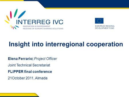 EUROPEAN REGIONAL DEVELOPMENT FUND Insight into interregional cooperation Elena Ferrario| Project Officer Joint Technical Secretariat FLIPPER final conference.