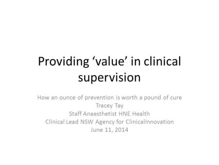 Providing 'value' in clinical supervision How an ounce of prevention is worth a pound of cure Tracey Tay Staff Anaesthetist HNE Health Clinical Lead NSW.