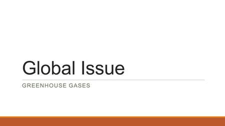 Global Issue GREENHOUSE GASES. Major Problems Worldwide there is a question of how to deal with the issues of: ◦Water ◦Health ◦Hygiene ◦Safe and renewable.
