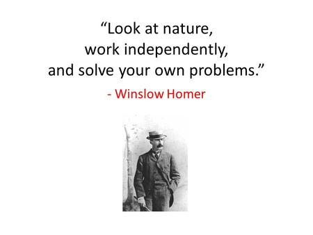 """Look at nature, work independently, and solve your own problems."" - Winslow Homer."