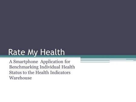Rate My Health A Smartphone Application for Benchmarking Individual Health Status to the Health Indicators Warehouse.