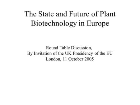 The State and Future of Plant Biotechnology in Europe Round Table Discussion, By Invitation of the UK Presidency of the EU London, 11 October 2005.