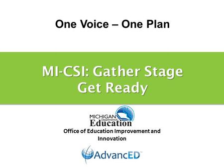 One Voice – One Plan Office of Education Improvement and Innovation MI-CSI: Gather Stage Get Ready.