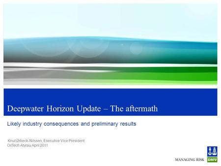 Knut Ørbeck-Nilssen, Executive Vice President OilTech Atyrau April 2011 Deepwater Horizon Update – The aftermath Likely industry consequences and preliminary.