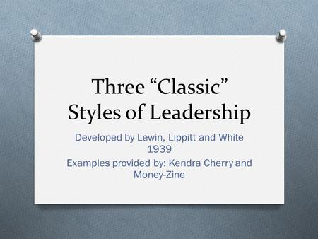 "Three ""Classic"" Styles of Leadership Developed by Lewin, Lippitt and White 1939 Examples provided by: Kendra Cherry and Money-Zine."