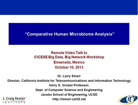"""Comparative Human Microbiome Analysis"" Remote Video Talk to CICESE Big Data, Big Network Workshop Ensenada, Mexico October 10, 2013 Dr. Larry Smarr Director,"