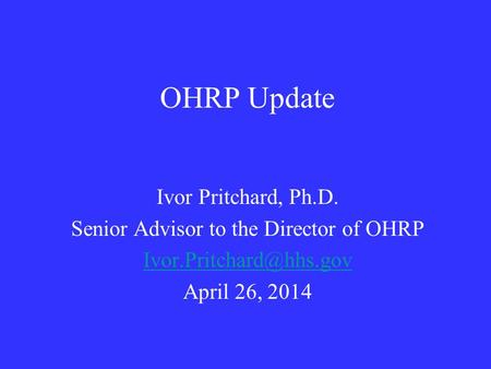 OHRP Update Ivor Pritchard, Ph.D. Senior Advisor to the Director of OHRP April 26, 2014.
