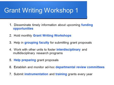 Grant Writing Workshop 1 1. Disseminate timely information about upcoming funding opportunities 2. Hold monthly Grant Writing Workshops 3. Help in grouping.