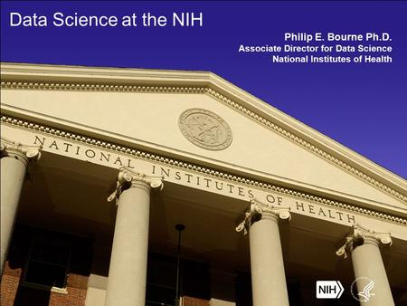 Data Science at the NIH Philip E. Bourne Ph.D. Associate Director for Data Science National Institutes of Health.