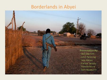 Borderlands in Abyei Presentation By: - Jack Dentith - John Fenning - Jess Hayes - Kellee Jacobs - Alessia Mura - Sam Rosmarin.