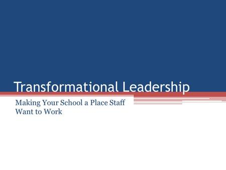 Transformational Leadership Making Your School a Place Staff Want to Work.