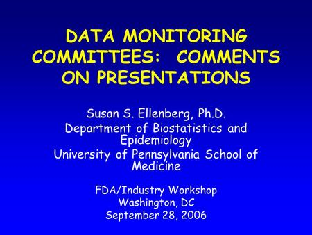 DATA MONITORING COMMITTEES: COMMENTS ON PRESENTATIONS Susan S. Ellenberg, Ph.D. Department of Biostatistics and Epidemiology University of Pennsylvania.