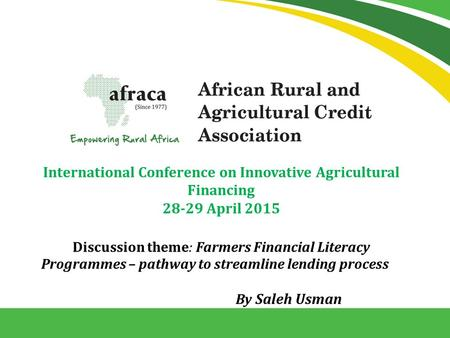 International Conference on Innovative Agricultural Financing 28-29 April 2015 Discussion theme: Farmers Financial Literacy Programmes – pathway to streamline.