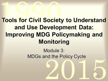 2015 1990 1 Tools for Civil Society to Understand and Use Development Data: Improving MDG Policymaking and Monitoring Module 3: MDGs and the Policy Cycle.