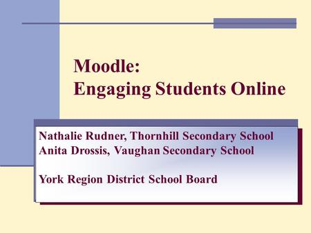 Moodle: Engaging Students Online Nathalie Rudner, Thornhill Secondary School Anita Drossis, Vaughan Secondary School York Region District School Board.