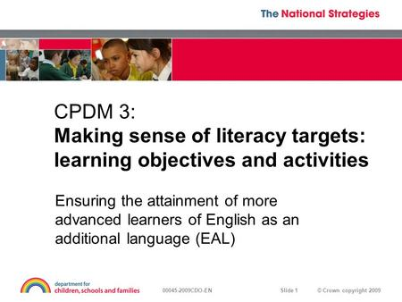 © Crown copyright 200900045-2009CDO-EN Slide 1 CPDM 3: Making sense of literacy targets: learning objectives and activities Ensuring the attainment of.