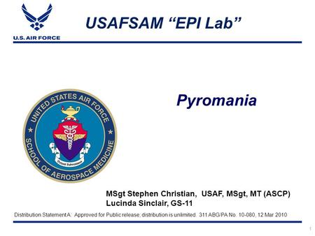 "Pyromania USAFSAM ""EPI Lab"" MSgt Stephen Christian, USAF, MSgt, MT (ASCP) Lucinda Sinclair, GS-11 1 Distribution Statement A: Approved for Public release;"
