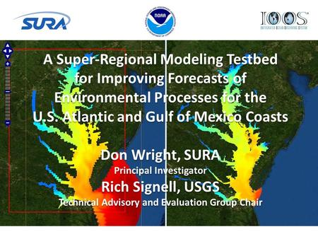 A Super-Regional Modeling Testbed for Improving Forecasts of Environmental Processes for the U.S. Atlantic and Gulf of Mexico Coasts Don Wright, SURA Principal.