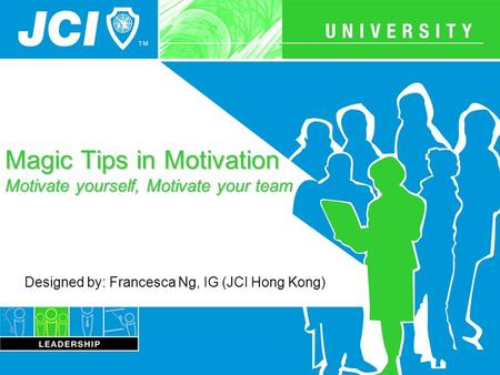 Magic Tips in Motivation Motivate yourself, Motivate your team Designed by: Francesca Ng, IG (JCI Hong Kong)