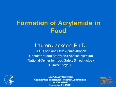Formation of Acrylamide in Food Lauren Jackson, Ph.D. U.S. Food and Drug Administration Center for Food Safety and Applied Nutrition National Center for.